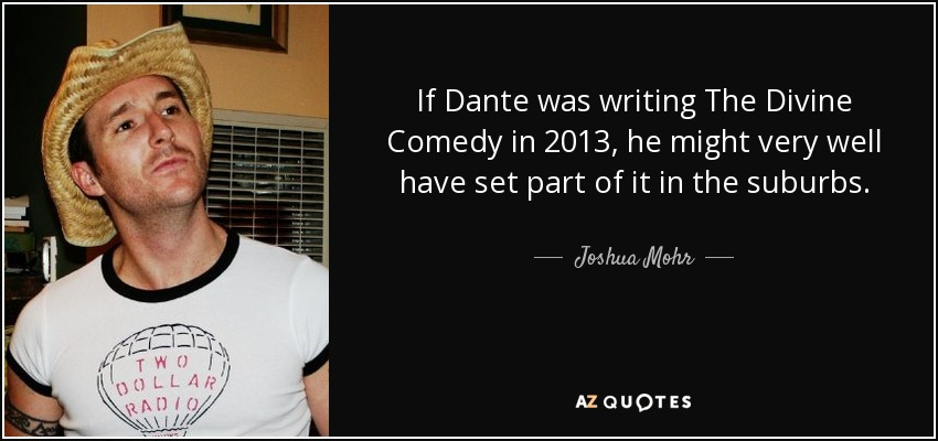 If Dante was writing The Divine Comedy in 2013, he might very well have set part of it in the suburbs. - Joshua Mohr