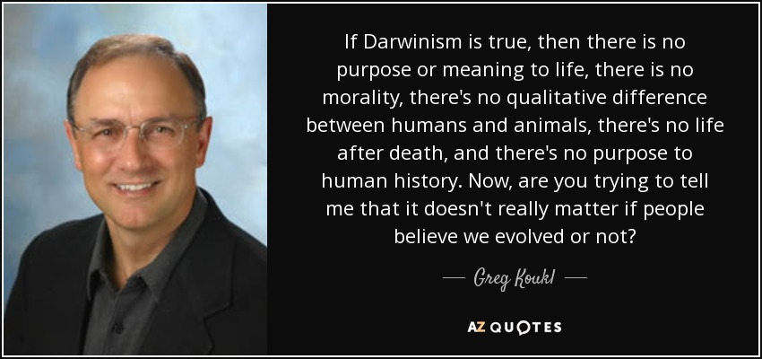 If Darwinism is true, then there is no purpose or meaning to life, there is no morality, there's no qualitative difference between humans and animals, there's no life after death, and there's no purpose to human history. Now, are you trying to tell me that it doesn't really matter if people believe we evolved or not? - Greg Koukl