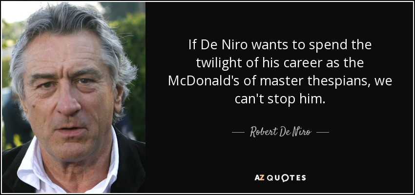If De Niro wants to spend the twilight of his career as the McDonald's of master thespians, we can't stop him. - Robert De Niro