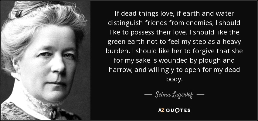 If dead things love, if earth and water distinguish friends from enemies, I should like to possess their love. I should like the green earth not to feel my step as a heavy burden. I should like her to forgive that she for my sake is wounded by plough and harrow, and willingly to open for my dead body. - Selma Lagerlöf