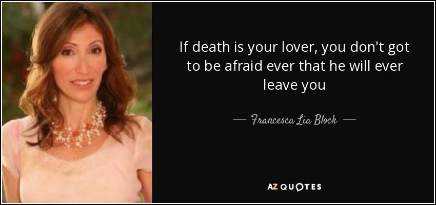 If death is your lover, you don't got to be afraid ever that he will ever leave you - Francesca Lia Block