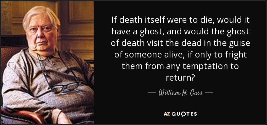If death itself were to die, would it have a ghost, and would the ghost of death visit the dead in the guise of someone alive, if only to fright them from any temptation to return? - William H. Gass