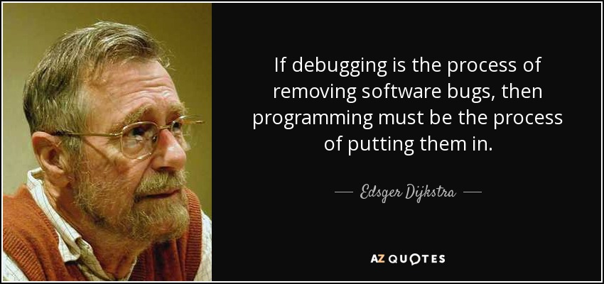 If debugging is the process of removing software bugs, then programming must be the process of putting them in. - Edsger Dijkstra