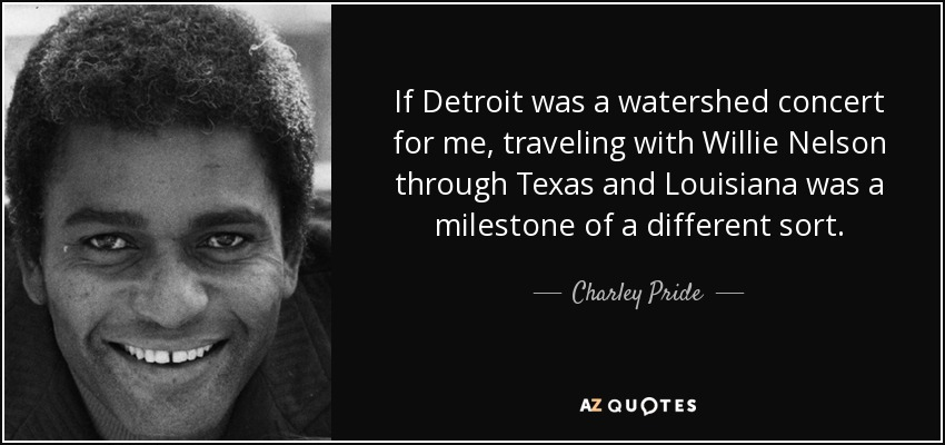 If Detroit was a watershed concert for me, traveling with Willie Nelson through Texas and Louisiana was a milestone of a different sort. - Charley Pride