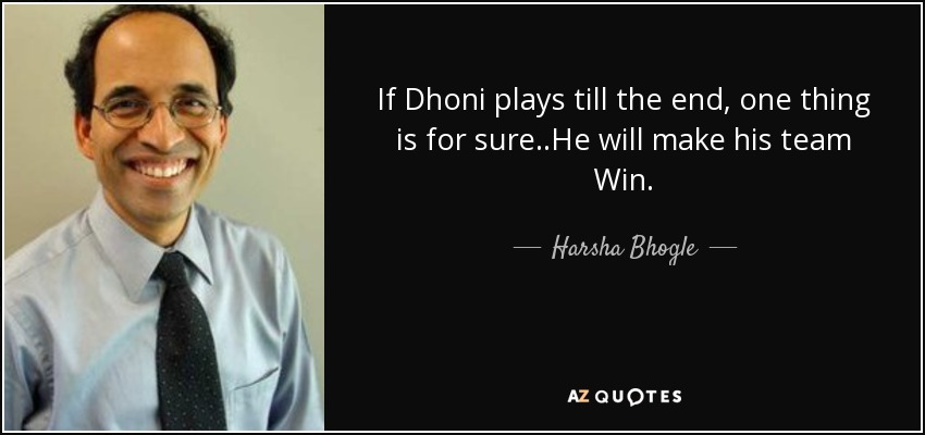 If Dhoni plays till the end, one thing is for sure..He will make his team Win. - Harsha Bhogle