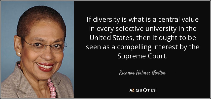 If diversity is what is a central value in every selective university in the United States, then it ought to be seen as a compelling interest by the Supreme Court. - Eleanor Holmes Norton