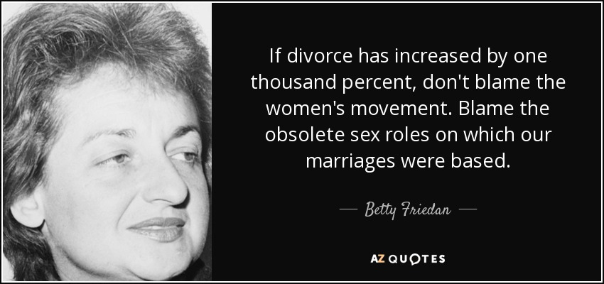 If divorce has increased by one thousand percent, don't blame the women's movement. Blame the obsolete sex roles on which our marriages were based. - Betty Friedan