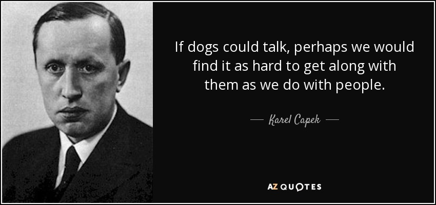 If dogs could talk, perhaps we would find it as hard to get along with them as we do with people. - Karel Capek