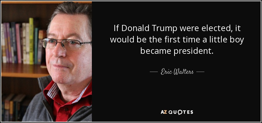 If Donald Trump were elected, it would be the first time a little boy became president. - Eric Walters