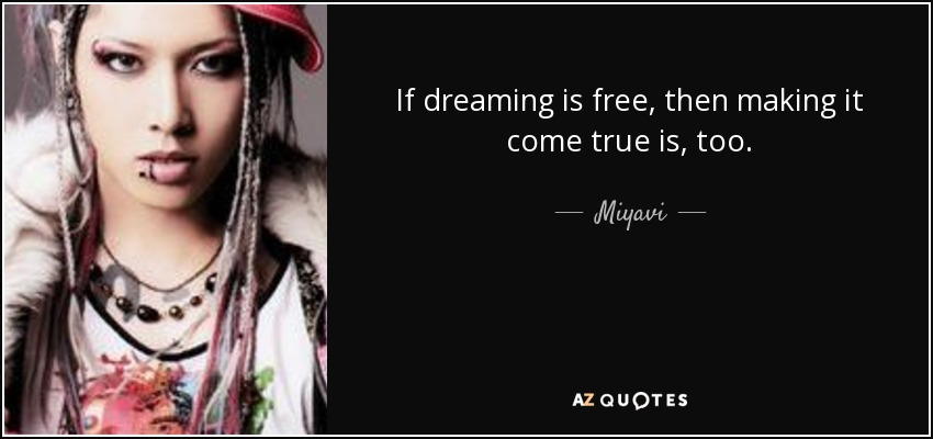 If dreaming is free, then making it come true is, too. - Miyavi