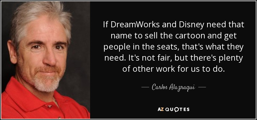 If DreamWorks and Disney need that name to sell the cartoon and get people in the seats, that's what they need. It's not fair, but there's plenty of other work for us to do. - Carlos Alazraqui