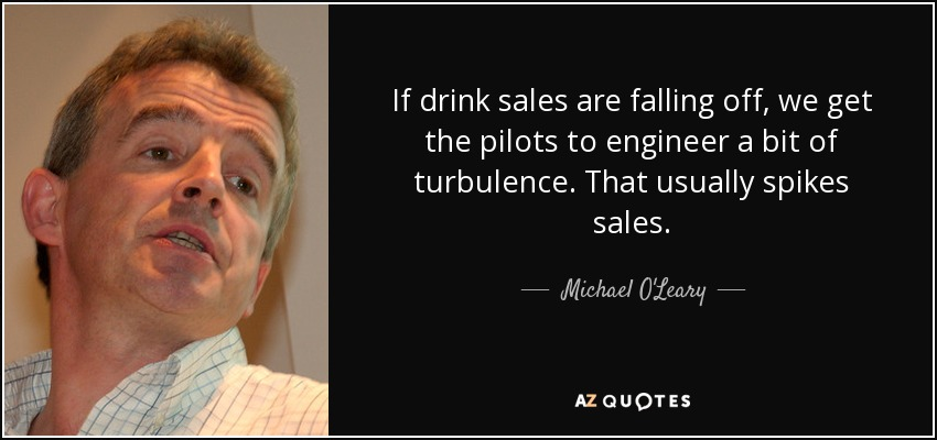 If drink sales are falling off, we get the pilots to engineer a bit of turbulence. That usually spikes sales. - Michael O'Leary
