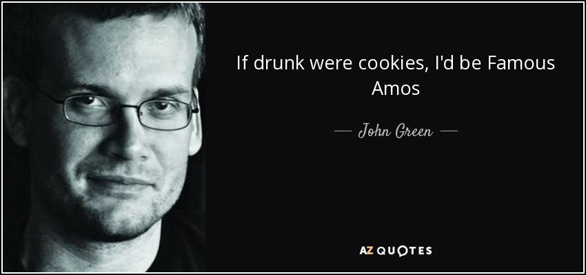 If drunk were cookies, I'd be Famous Amos - John Green