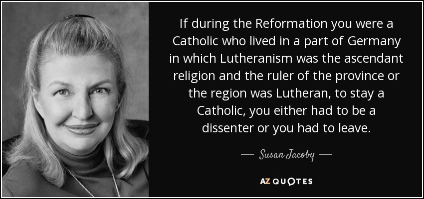 If during the Reformation you were a Catholic who lived in a part of Germany in which Lutheranism was the ascendant religion and the ruler of the province or the region was Lutheran, to stay a Catholic, you either had to be a dissenter or you had to leave. - Susan Jacoby