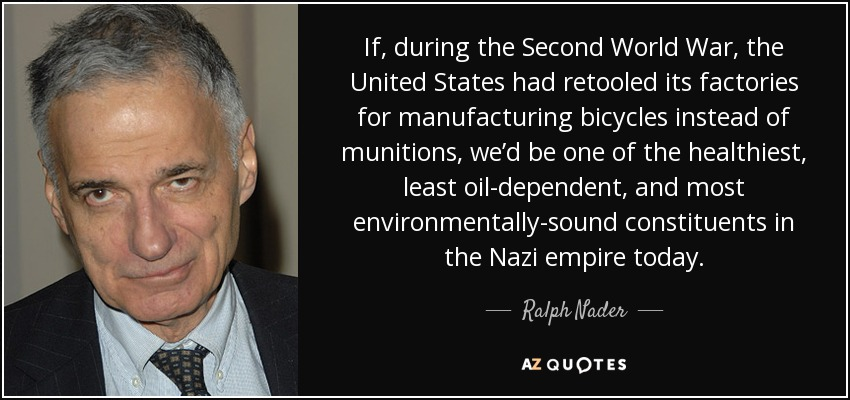 If, during the Second World War, the United States had retooled its factories for manufacturing bicycles instead of munitions, we'd be one of the healthiest, least oil-dependent, and most environmentally-sound constituents in the Nazi empire today. - Ralph Nader