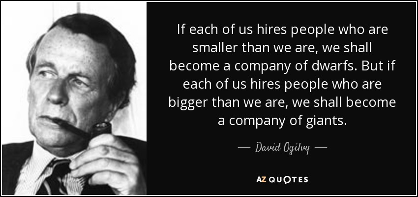 If each of us hires people who are smaller than we are, we shall become a company of dwarfs. But if each of us hires people who are bigger than we are, we shall become a company of giants. - David Ogilvy