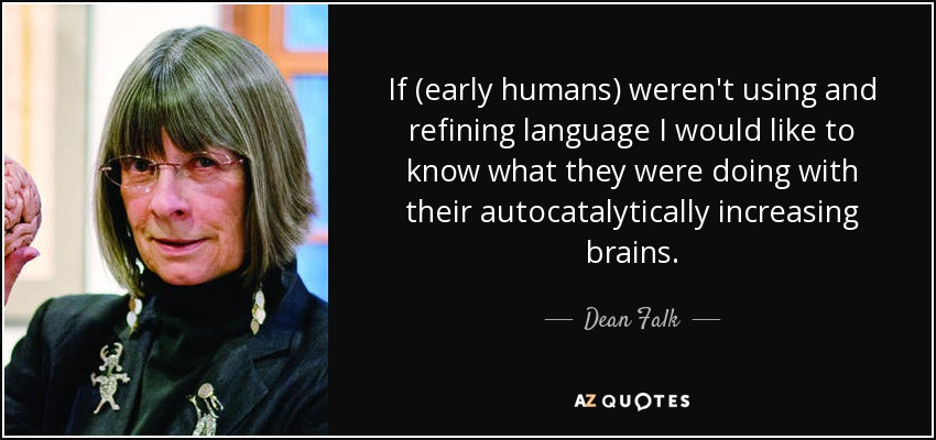 If (early humans) weren't using and refining language I would like to know what they were doing with their autocatalytically increasing brains. - Dean Falk