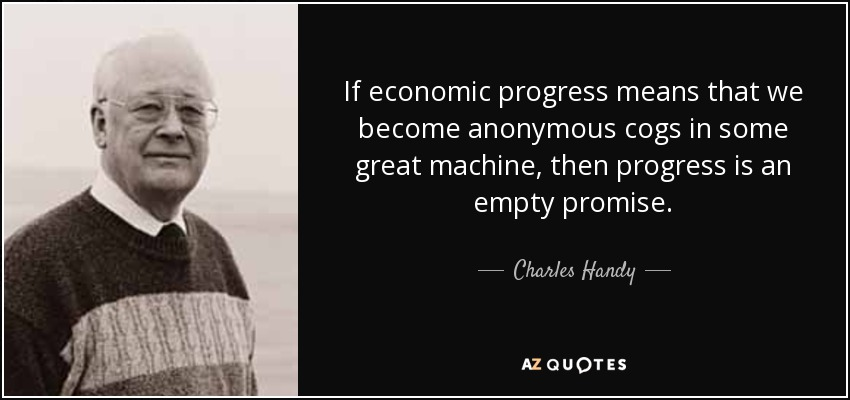 If economic progress means that we become anonymous cogs in some great machine, then progress is an empty promise. - Charles Handy