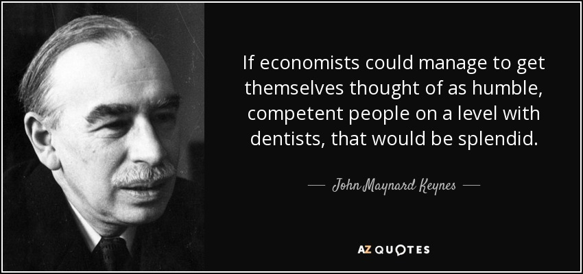 If economists could manage to get themselves thought of as humble, competent people on a level with dentists, that would be splendid. - John Maynard Keynes