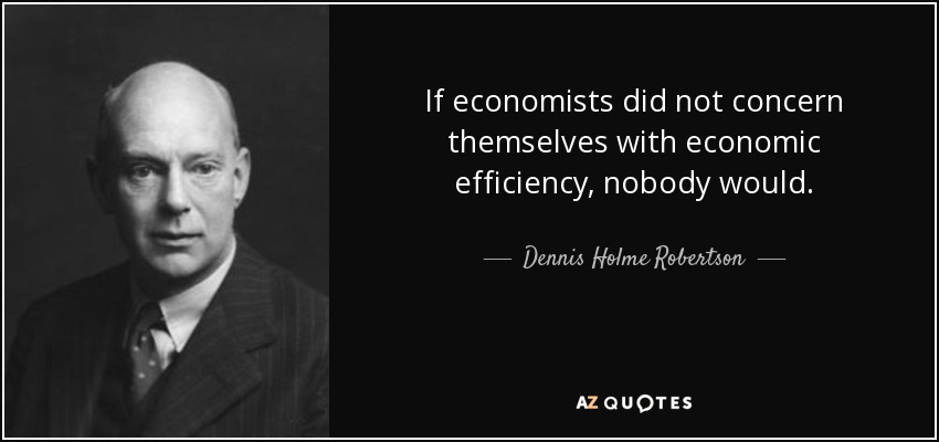 If economists did not concern themselves with economic efficiency, nobody would. - Dennis Holme Robertson