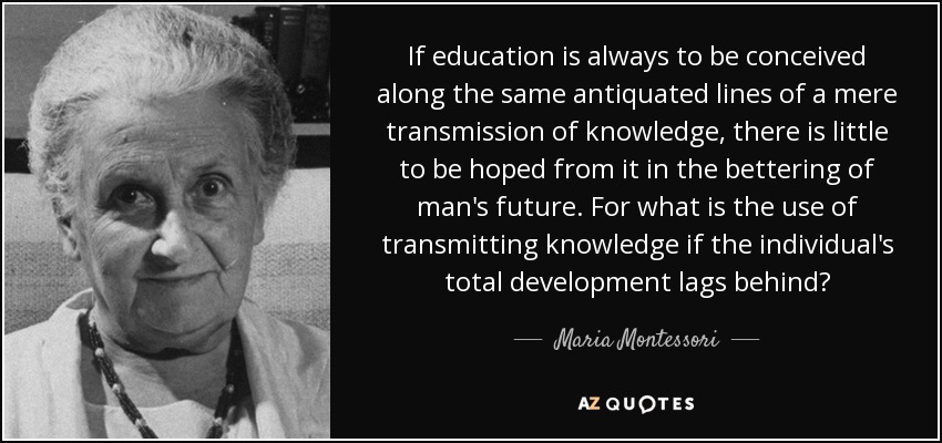 If education is always to be conceived along the same antiquated lines of a mere transmission of knowledge, there is little to be hoped from it in the bettering of man's future. For what is the use of transmitting knowledge if the individual's total development lags behind? - Maria Montessori