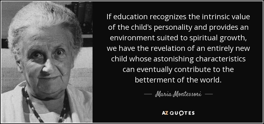 If education recognizes the intrinsic value of the child's personality and provides an environment suited to spiritual growth, we have the revelation of an entirely new child whose astonishing characteristics can eventually contribute to the betterment of the world. - Maria Montessori