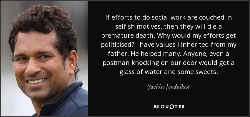 If efforts to do social work are couched in selfish motives, then they will die a premature death. Why would my efforts get politicised? I have values I inherited from my father. He helped many. Anyone, even a postman knocking on our door would get a glass of water and some sweets. - Sachin Tendulkar
