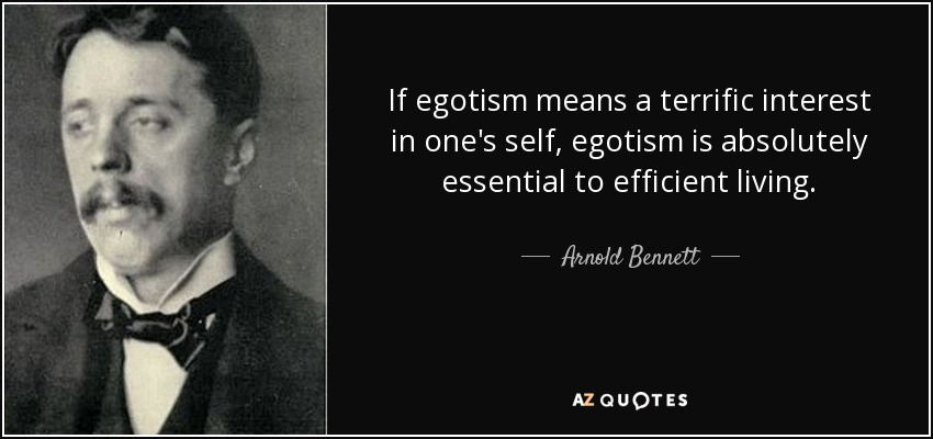 If egotism means a terrific interest in one's self, egotism is absolutely essential to efficient living. - Arnold Bennett