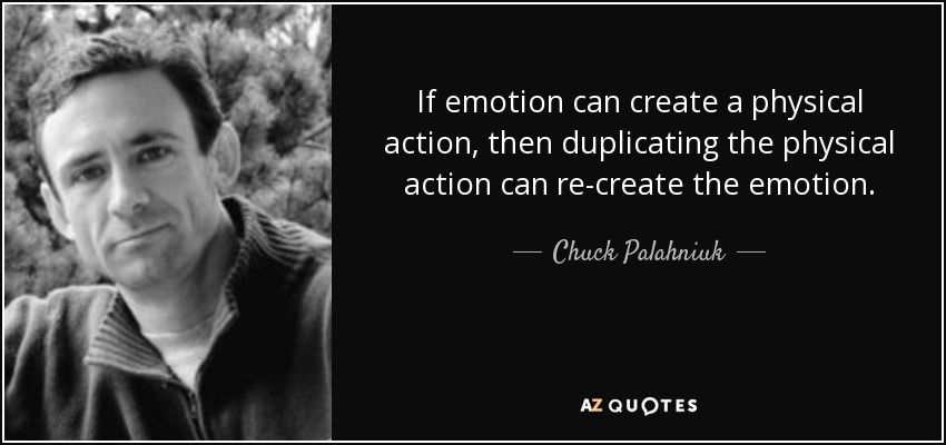 If emotion can create a physical action, then duplicating the physical action can re-create the emotion. - Chuck Palahniuk