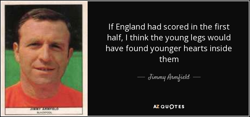 If England had scored in the first half, I think the young legs would have found younger hearts inside them - Jimmy Armfield