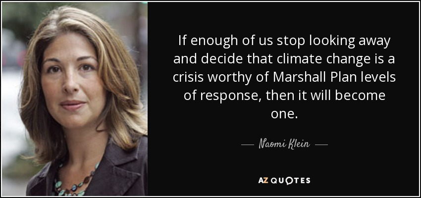 If enough of us stop looking away and decide that climate change is a crisis worthy of Marshall Plan levels of response, then it will become one. - Naomi Klein