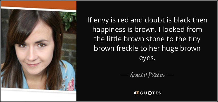 If envy is red and doubt is black then happiness is brown. I looked from the little brown stone to the tiny brown freckle to her huge brown eyes. - Annabel Pitcher