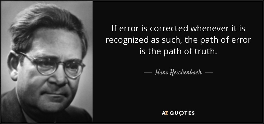 If error is corrected whenever it is recognized as such, the path of error is the path of truth. - Hans Reichenbach