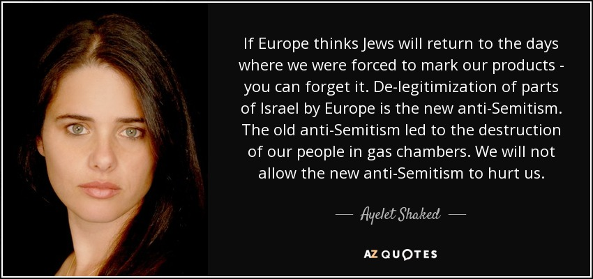 If Europe thinks Jews will return to the days where we were forced to mark our products - you can forget it. De-legitimization of parts of Israel by Europe is the new anti-Semitism. The old anti-Semitism led to the destruction of our people in gas chambers. We will not allow the new anti-Semitism to hurt us. - Ayelet Shaked