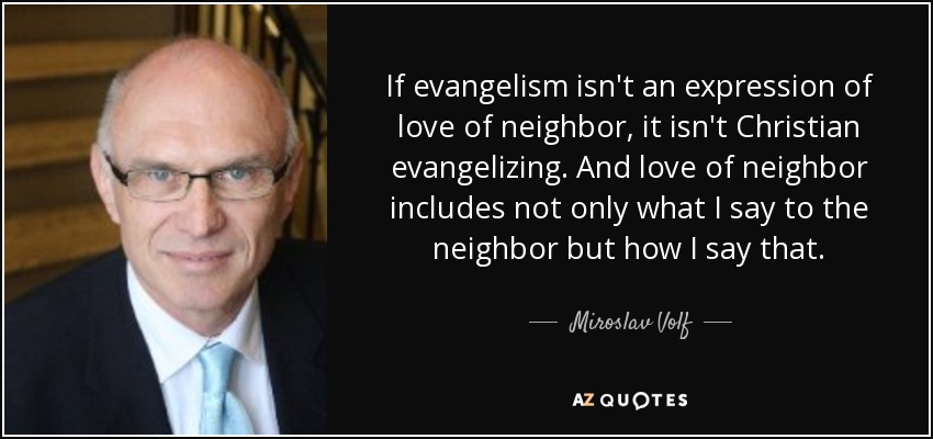 If evangelism isn't an expression of love of neighbor, it isn't Christian evangelizing. And love of neighbor includes not only what I say to the neighbor but how I say that. - Miroslav Volf