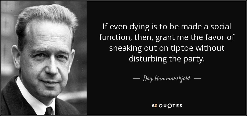 If even dying is to be made a social function, then, grant me the favor of sneaking out on tiptoe without disturbing the party. - Dag Hammarskjold