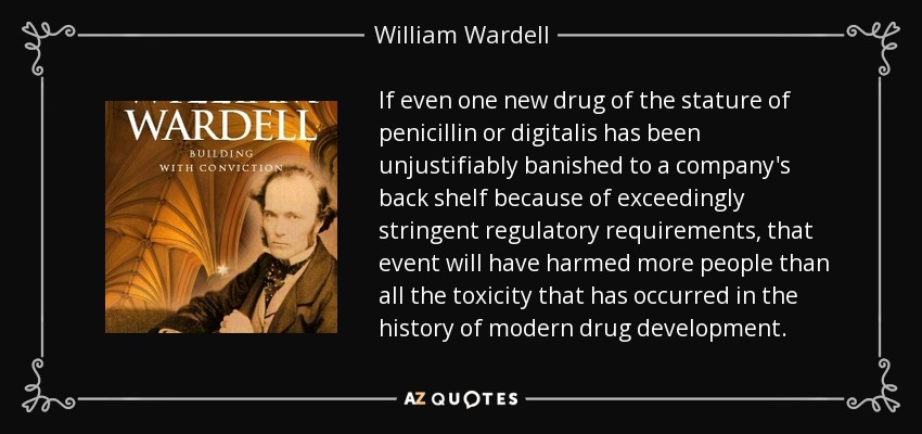 If even one new drug of the stature of penicillin or digitalis has been unjustifiably banished to a company's back shelf because of exceedingly stringent regulatory requirements, that event will have harmed more people than all the toxicity that has occurred in the history of modern drug development. - William Wardell