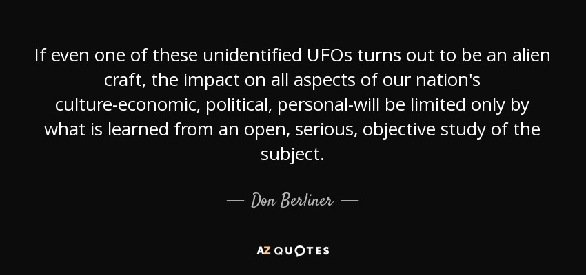 If even one of these unidentified UFOs turns out to be an alien craft, the impact on all aspects of our nation's culture-economic, political, personal-will be limited only by what is learned from an open, serious, objective study of the subject. - Don Berliner