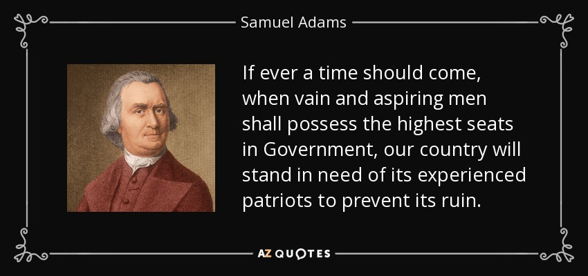If ever a time should come, when vain and aspiring men shall possess the highest seats in Government, our country will stand in need of its experienced patriots to prevent its ruin. - Samuel Adams