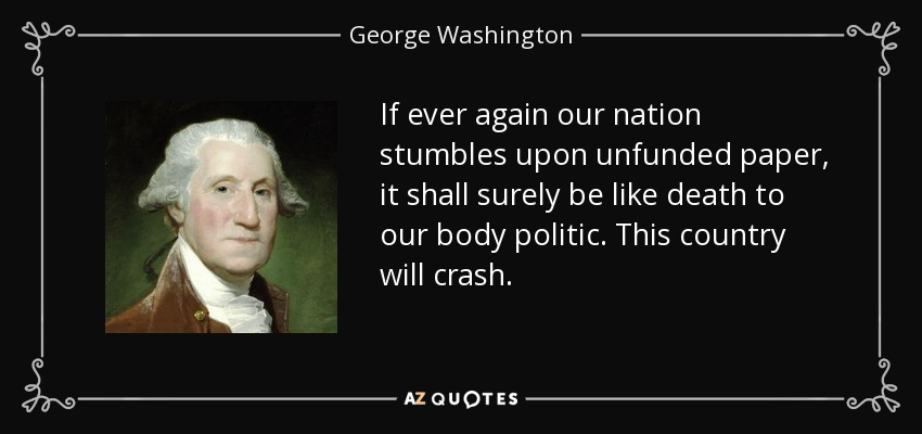 If ever again our nation stumbles upon unfunded paper, it shall surely be like death to our body politic. This country will crash. - George Washington