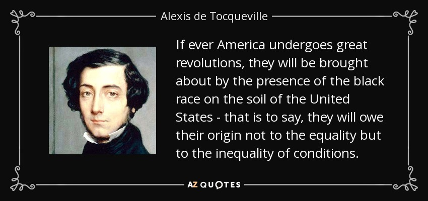 If ever America undergoes great revolutions, they will be brought about by the presence of the black race on the soil of the United States - that is to say, they will owe their origin not to the equality but to the inequality of conditions. - Alexis de Tocqueville