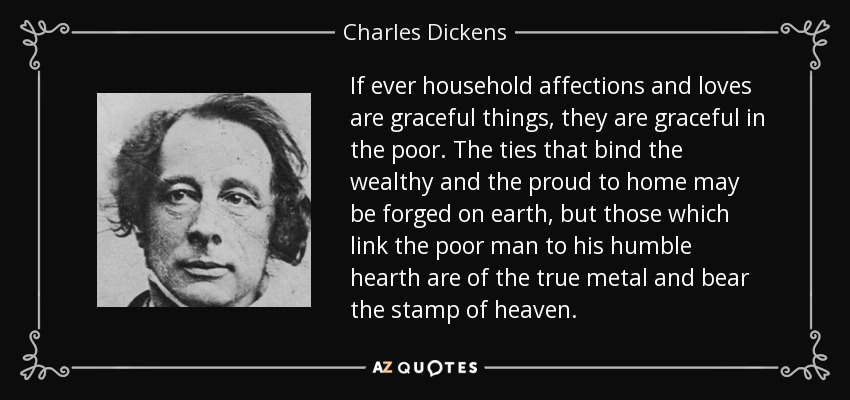 If ever household affections and loves are graceful things, they are graceful in the poor. The ties that bind the wealthy and the proud to home may be forged on earth, but those which link the poor man to his humble hearth are of the true metal and bear the stamp of heaven. - Charles Dickens