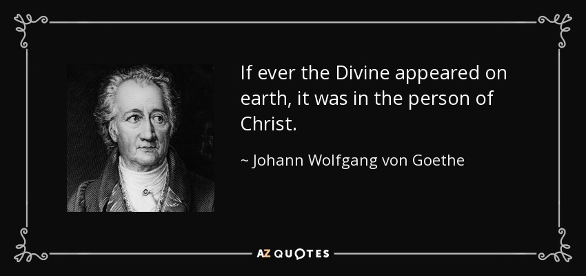 If ever the Divine appeared on earth, it was in the person of Christ. - Johann Wolfgang von Goethe