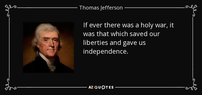 If ever there was a holy war, it was that which saved our liberties and gave us independence. - Thomas Jefferson