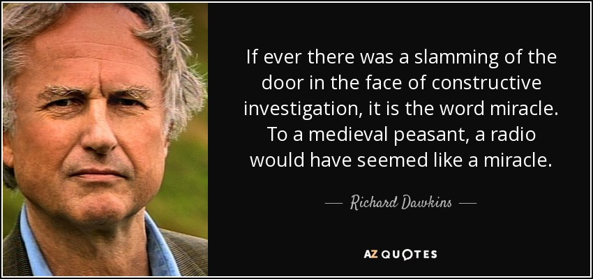 If ever there was a slamming of the door in the face of constructive investigation, it is the word miracle. To a medieval peasant, a radio would have seemed like a miracle. - Richard Dawkins