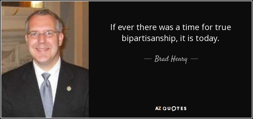 If ever there was a time for true bipartisanship, it is today. - Brad Henry