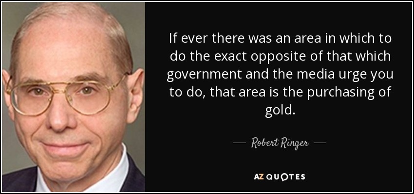 If ever there was an area in which to do the exact opposite of that which government and the media urge you to do, that area is the purchasing of gold. - Robert Ringer