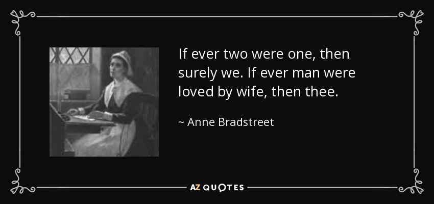 If ever two were one, then surely we. If ever man were loved by wife, then thee. - Anne Bradstreet