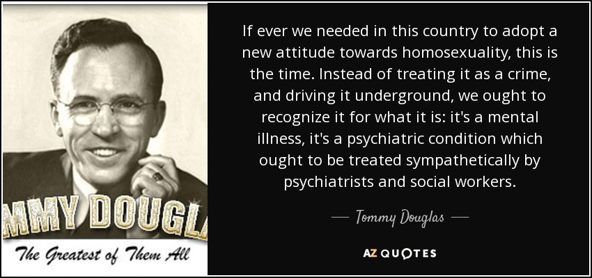 If ever we needed in this country to adopt a new attitude towards homosexuality, this is the time. Instead of treating it as a crime, and driving it underground, we ought to recognize it for what it is: it's a mental illness, it's a psychiatric condition which ought to be treated sympathetically by psychiatrists and social workers. - Tommy Douglas