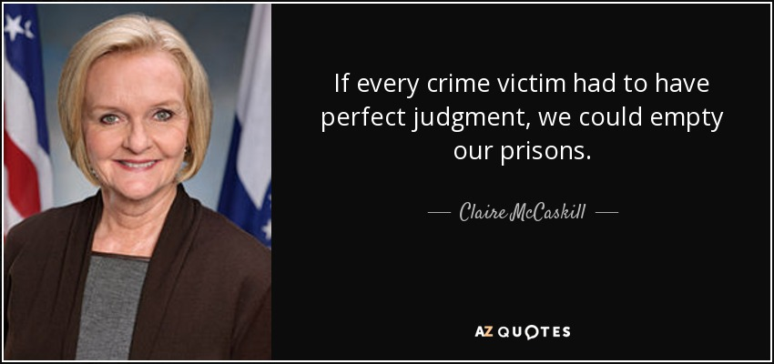If every crime victim had to have perfect judgment, we could empty our prisons. - Claire McCaskill